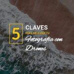 5 claves para mejorar tu fotografia con drones